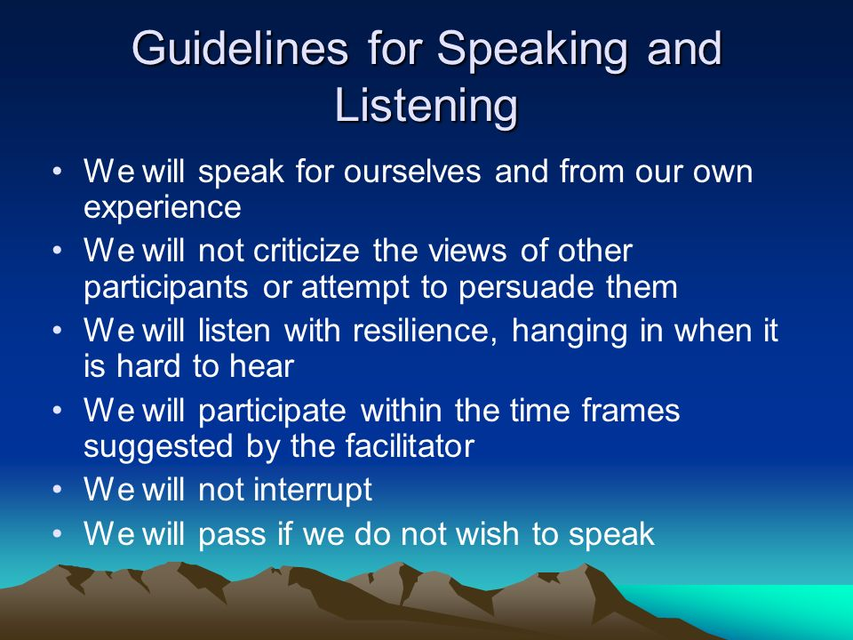 Guidelines for Speaking and Listening We will speak for ourselves and from our own experience We will not criticize the views of other participants or attempt to persuade them We will listen with resilience, hanging in when it is hard to hear We will participate within the time frames suggested by the facilitator We will not interrupt We will pass if we do not wish to speak