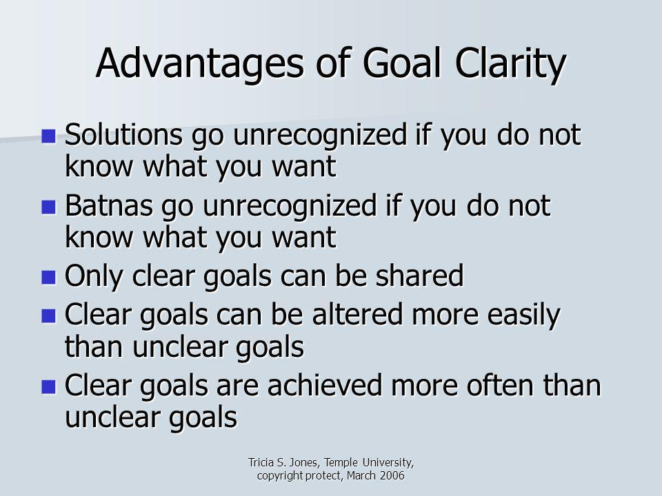 Tricia S. Jones, Temple University, copyright protect, March 2006 Advantages of Goal Clarity Solutions go unrecognized if you do not know what you wan