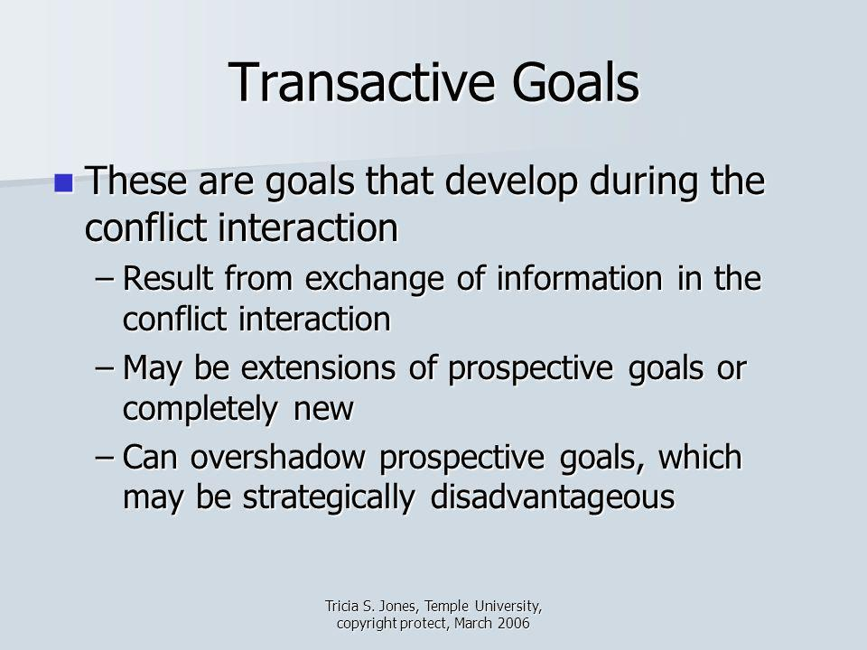 Tricia S. Jones, Temple University, copyright protect, March 2006 Transactive Goals These are goals that develop during the conflict interaction These