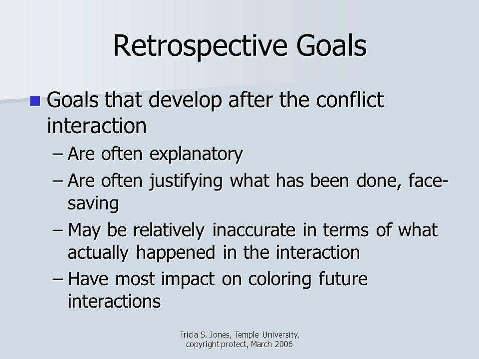 Tricia S. Jones, Temple University, copyright protect, March 2006 Retrospective Goals Goals that develop after the conflict interaction Goals that dev