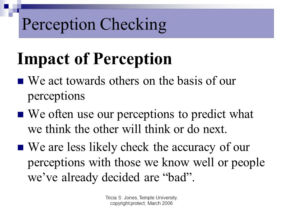 Tricia S. Jones, Temple University, copyright protect, March 2006 Impact of Perception We act towards others on the basis of our perceptions We often