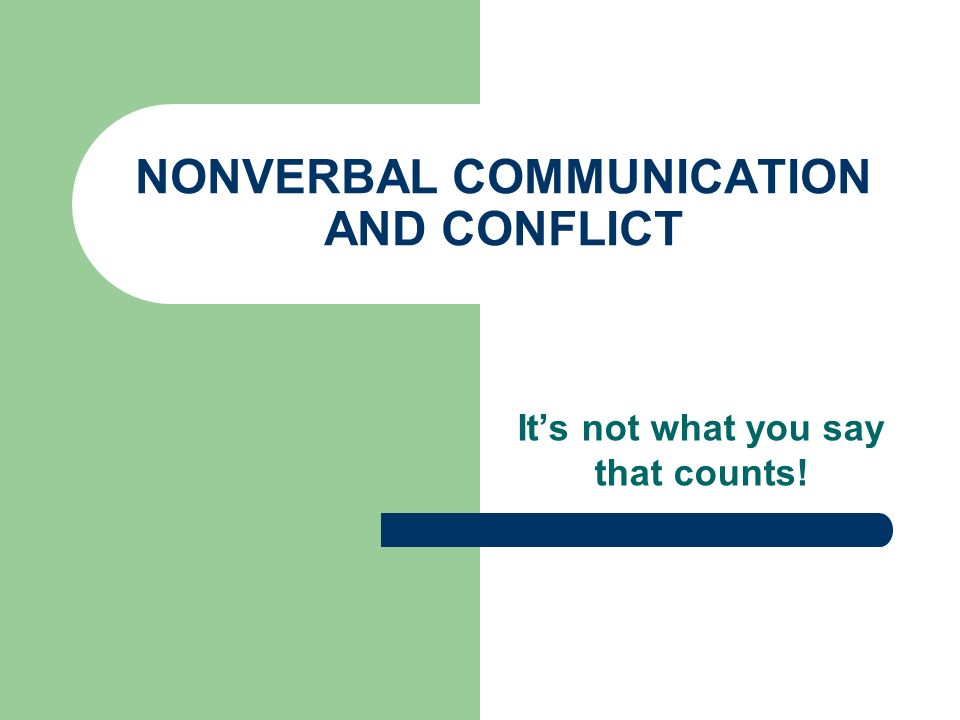 NONVERBAL COMMUNICATION AND CONFLICT Its not what you say that counts!