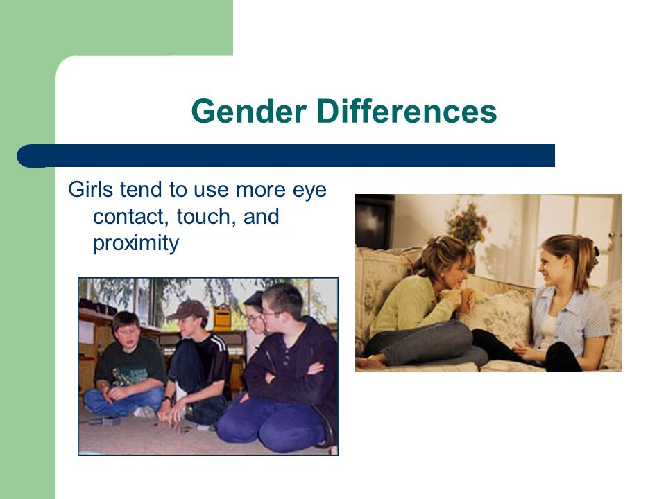 Gender Differences Girls tend to use more eye contact, touch, and proximity