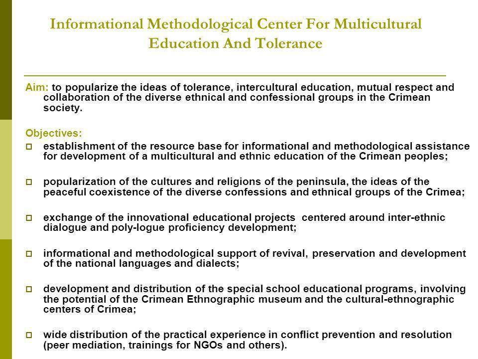Informational Methodological Center For Multicultural Education And Tolerance Aim: to popularize the ideas of tolerance, intercultural education, mutual respect and collaboration of the diverse ethnical and confessional groups in the Crimean society.