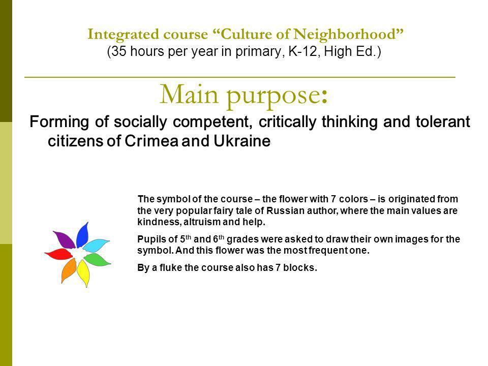 Integrated course Culture of Neighborhood (35 hours per year in primary, K-12, High Ed.) Main purpose: Forming of socially competent, critically thinking and tolerant citizens of Crimea and Ukraine The symbol of the course – the flower with 7 colors – is originated from the very popular fairy tale of Russian author, where the main values are kindness, altruism and help.