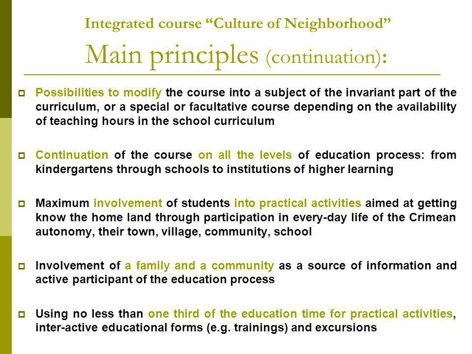 Integrated course Culture of Neighborhood Main principles (continuation): Possibilities to modify the course into a subject of the invariant part of the curriculum, or a special or facultative course depending on the availability of teaching hours in the school curriculum Continuation of the course on all the levels of education process: from kindergartens through schools to institutions of higher learning Maximum involvement of students into practical activities aimed at getting know the home land through participation in every-day life of the Crimean autonomy, their town, village, community, school Involvement of a family and a community as a source of information and active participant of the education process Using no less than one third of the education time for practical activities, inter-active educational forms (e.g.