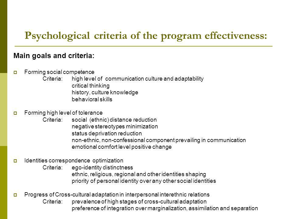 Psychological criteria of the program effectiveness: Main goals and criteria: Forming social competence Criteria: high level of communication culture and adaptability critical thinking history, culture knowledge behavioral skills Forming high level of tolerance Criteria:social (ethnic) distance reduction negative stereotypes minimization status deprivation reduction non-ethnic, non-confessional component prevailing in communication emotional comfort level positive change Identities correspondence optimization Criteria:ego-identity distinctness ethnic, religious, regional and other identities shaping priority of personal identity over any other social identities Progress of Cross-cultural adaptation in interpersonal interethnic relations Criteria:prevalence of high stages of cross-cultural adaptation preference of integration over marginalization, assimilation and separation