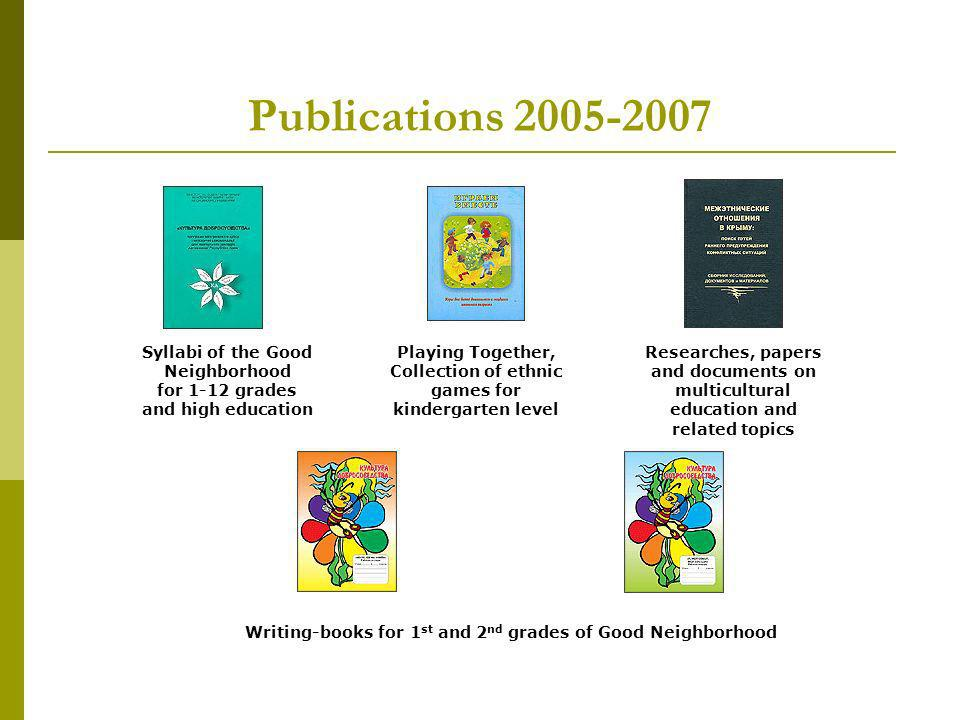 Publications 2005-2007 Syllabi of the Good Neighborhood for 1-12 grades and high education Playing Together, Collection of ethnic games for kindergarten level Researches, papers and documents on multicultural education and related topics Writing-books for 1 st and 2 nd grades of Good Neighborhood