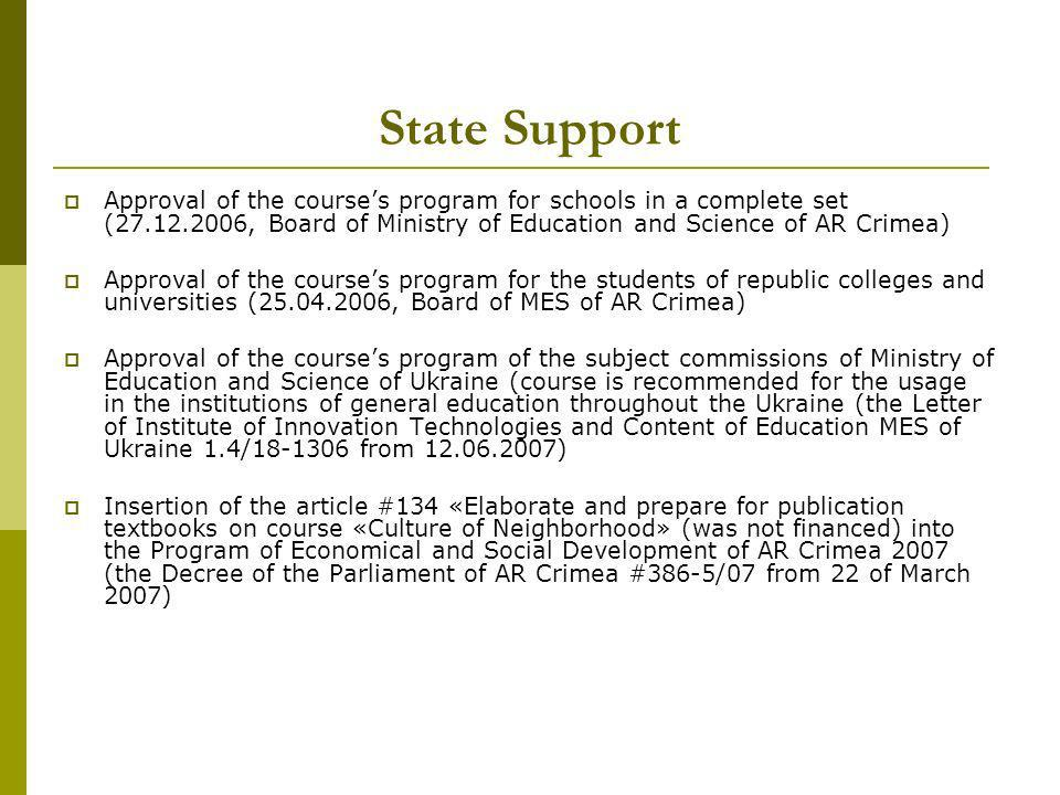 State Support Approval of the courses program for schools in a complete set (27.12.2006, Board of Ministry of Education and Science of AR Crimea) Approval of the courses program for the students of republic colleges and universities (25.04.2006, Board of MES of AR Crimea) Approval of the courses program of the subject commissions of Ministry of Education and Science of Ukraine (course is recommended for the usage in the institutions of general education throughout the Ukraine (the Letter of Institute of Innovation Technologies and Content of Education MES of Ukraine 1.4/18-1306 from 12.06.2007) Insertion of the article #134 «Elaborate and prepare for publication textbooks on course «Culture of Neighborhood» (was not financed) into the Program of Economical and Social Development of AR Crimea 2007 (the Decree of the Parliament of AR Crimea #386-5/07 from 22 of March 2007)