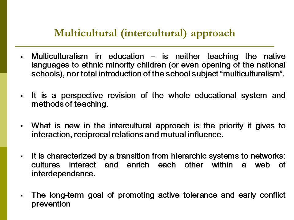 Multicultural (intercultural) approach Multiculturalism in education – is neither teaching the native languages to ethnic minority children (or even opening of the national schools), nor total introduction of the school subject multiculturalism.