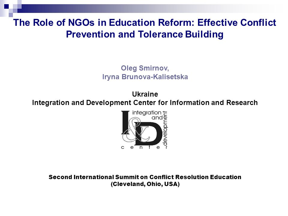 Oleg Smirnov, Iryna Brunova-Kalisetska Ukraine Integration and Development Center for Information and Research Second International Summit on Conflict Resolution Education (Cleveland, Ohio, USA) The Role of NGOs in Education Reform: Effective Conflict Prevention and Tolerance Building