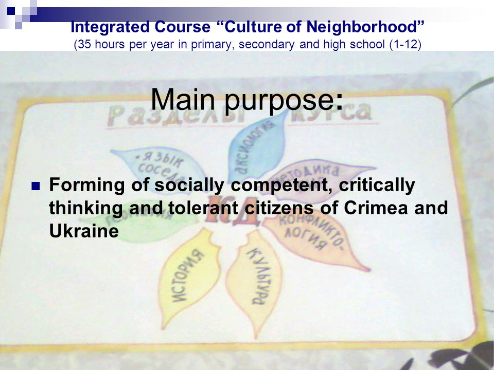 Integrated Course Culture of Neighborhood (35 hours per year in primary, secondary and high school (1-12) Main purpose: Forming of socially competent, critically thinking and tolerant citizens of Crimea and Ukraine