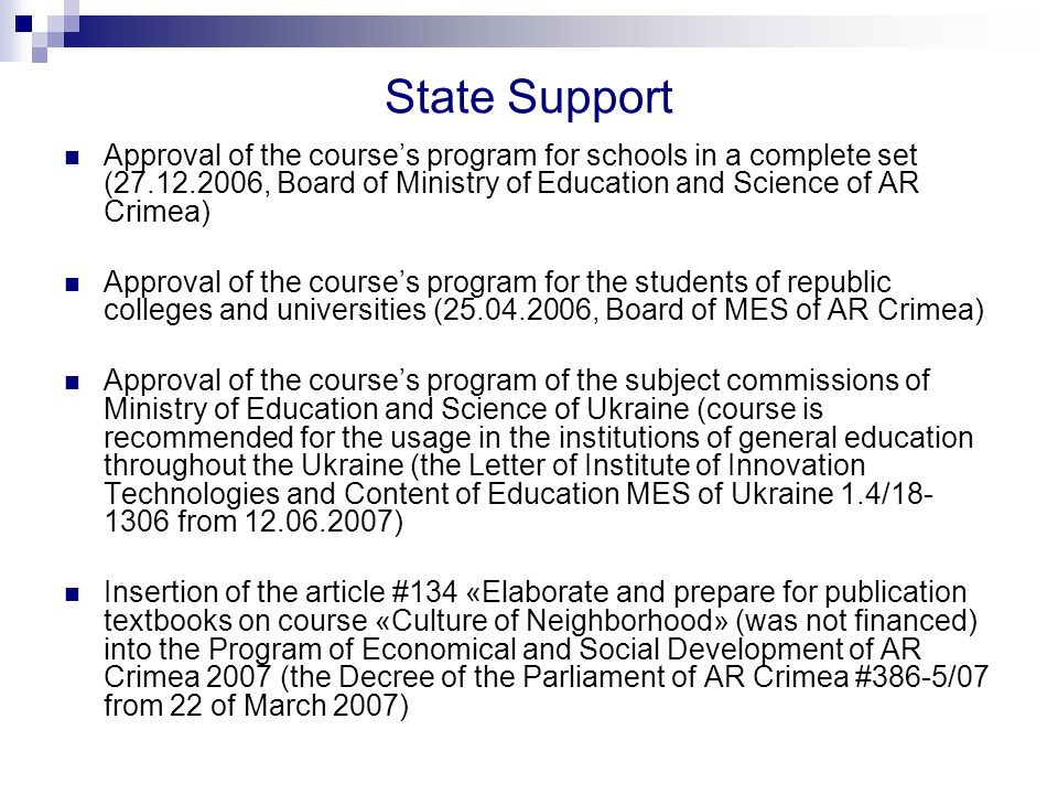 State Support Approval of the courses program for schools in a complete set (27.12.2006, Board of Ministry of Education and Science of AR Crimea) Approval of the courses program for the students of republic colleges and universities (25.04.2006, Board of MES of AR Crimea) Approval of the courses program of the subject commissions of Ministry of Education and Science of Ukraine (course is recommended for the usage in the institutions of general education throughout the Ukraine (the Letter of Institute of Innovation Technologies and Content of Education MES of Ukraine 1.4/18- 1306 from 12.06.2007) Insertion of the article #134 «Elaborate and prepare for publication textbooks on course «Culture of Neighborhood» (was not financed) into the Program of Economical and Social Development of AR Crimea 2007 (the Decree of the Parliament of AR Crimea #386-5/07 from 22 of March 2007)