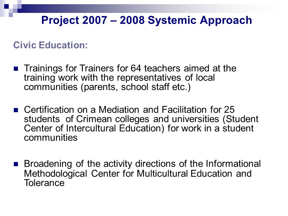 Project 2007 – 2008 Systemic Approach Civic Education: Trainings for Trainers for 64 teachers aimed at the training work with the representatives of local communities (parents, school staff etc.) Certification on a Mediation and Facilitation for 25 students of Crimean colleges and universities (Student Center of Intercultural Education) for work in a student communities Broadening of the activity directions of the Informational Methodological Center for Multicultural Education and Tolerance