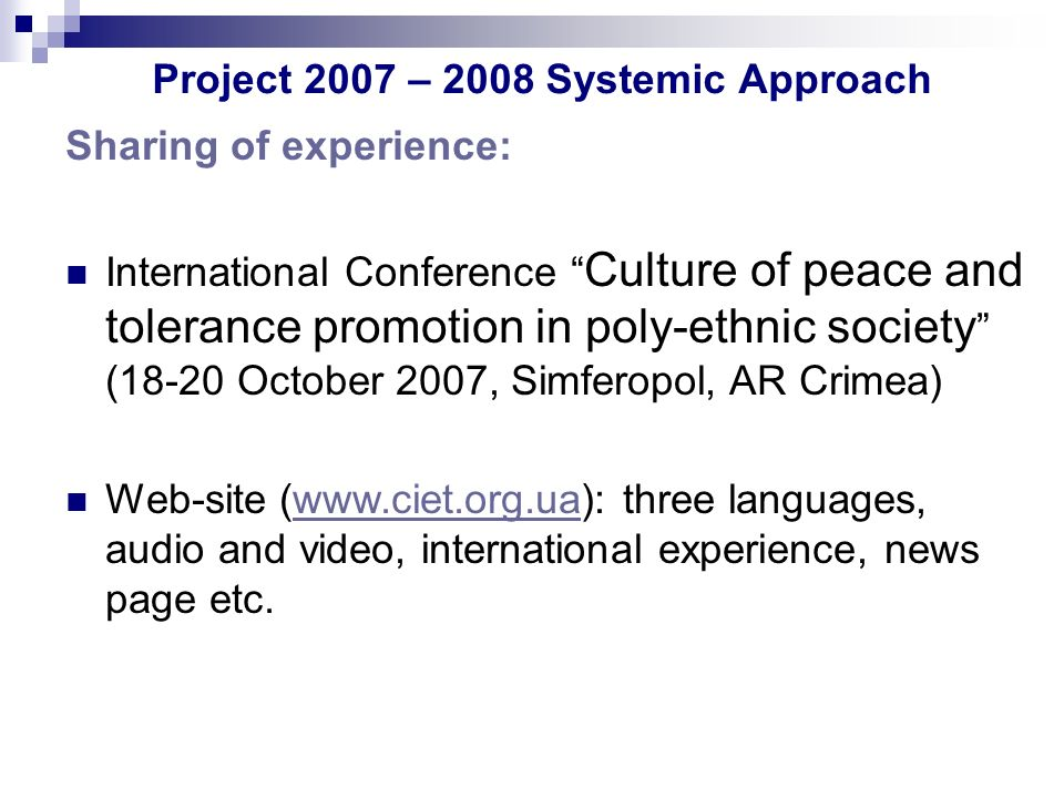 Project 2007 – 2008 Systemic Approach Sharing of experience: International Conference Culture of peace and tolerance promotion in poly-ethnic society (18-20 October 2007, Simferopol, AR Crimea) Web-site (www.ciet.org.ua): three languages, audio and video, international experience, news page etc.www.ciet.org.ua
