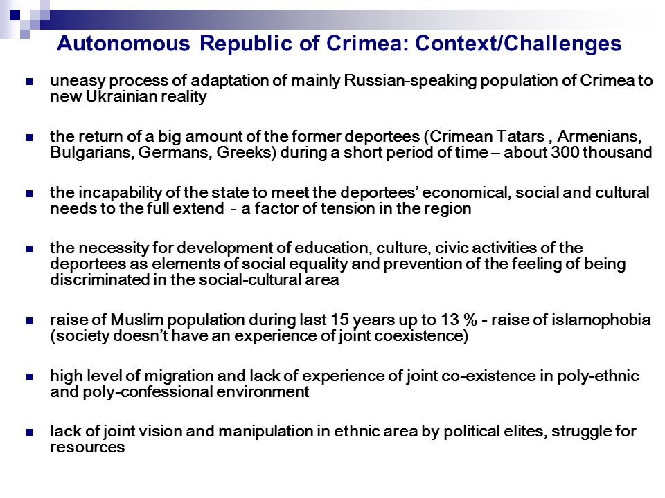 Autonomous Republic of Crimea: Context/Challenges uneasy process of adaptation of mainly Russian-speaking population of Crimea to new Ukrainian reality the return of a big amount of the former deportees (Crimean Tatars, Armenians, Bulgarians, Germans, Greeks) during a short period of time – about 300 thousand the incapability of the state to meet the deportees economical, social and cultural needs to the full extend - a factor of tension in the region the necessity for development of education, culture, civic activities of the deportees as elements of social equality and prevention of the feeling of being discriminated in the social-cultural area raise of Muslim population during last 15 years up to 13 % - raise of islamophobia (society doesnt have an experience of joint coexistence) high level of migration and lack of experience of joint co-existence in poly-ethnic and poly-confessional environment lack of joint vision and manipulation in ethnic area by political elites, struggle for resources