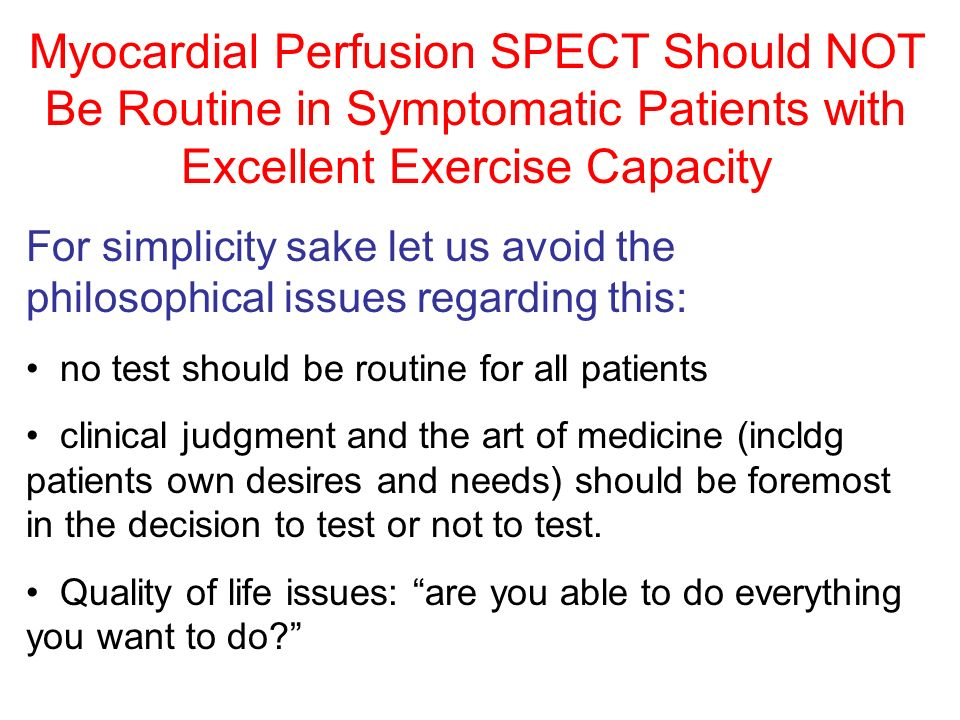 Myocardial Perfusion SPECT Should NOT Be Routine in Symptomatic Patients with Excellent Exercise Capacity Assumptions: Symptoms equal chest pain Exercise capacity obtained from an exercise test.