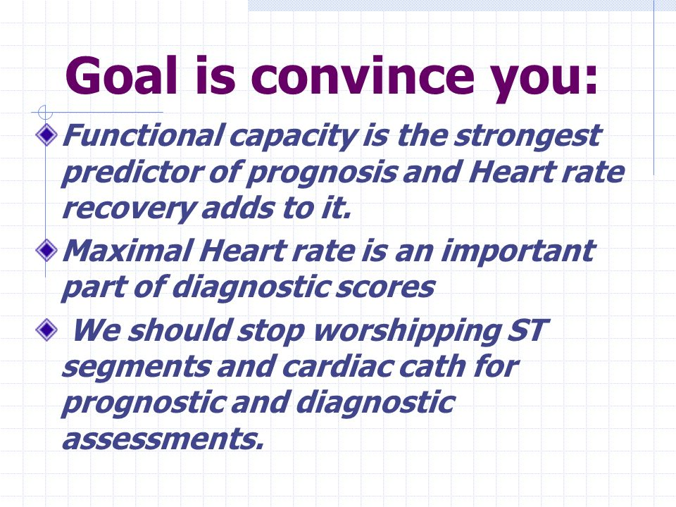 Goal is convince you: Functional capacity is the strongest predictor of prognosis and Heart rate recovery adds to it. Maximal Heart rate is an importa