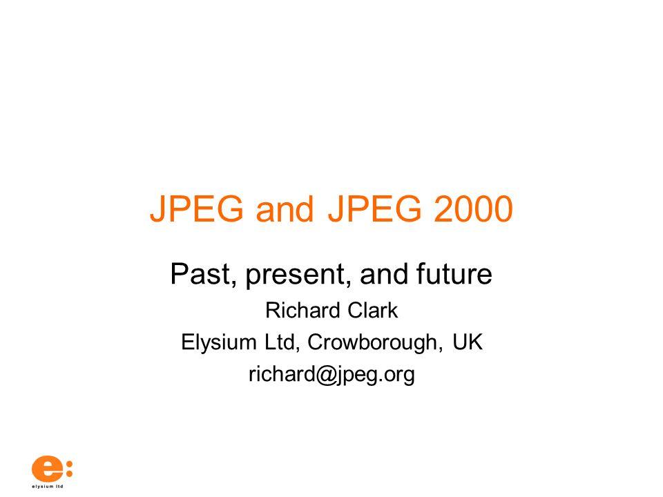 JPEG and JPEG 2000 Past, present, and future Richard Clark Elysium Ltd, Crowborough, UK richard@jpeg.org