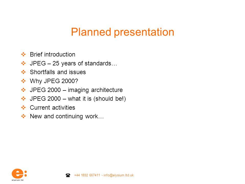 +44 1892 667411 - info@elysium.ltd.uk Planned presentation Brief introduction JPEG – 25 years of standards… Shortfalls and issues Why JPEG 2000? JPEG