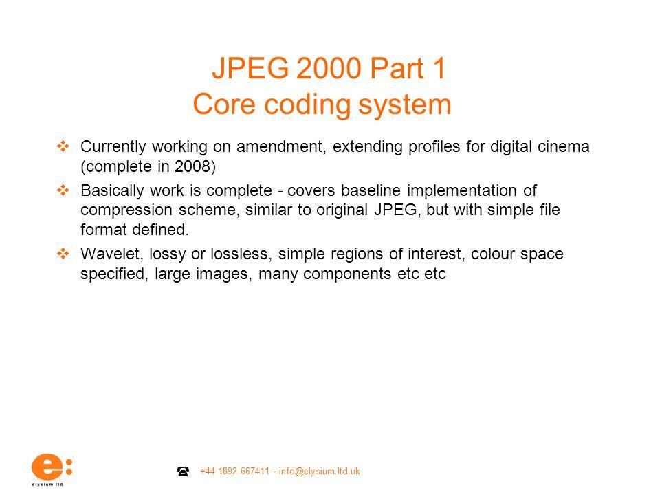 +44 1892 667411 - info@elysium.ltd.uk JPEG 2000 Part 1 Core coding system Currently working on amendment, extending profiles for digital cinema (compl