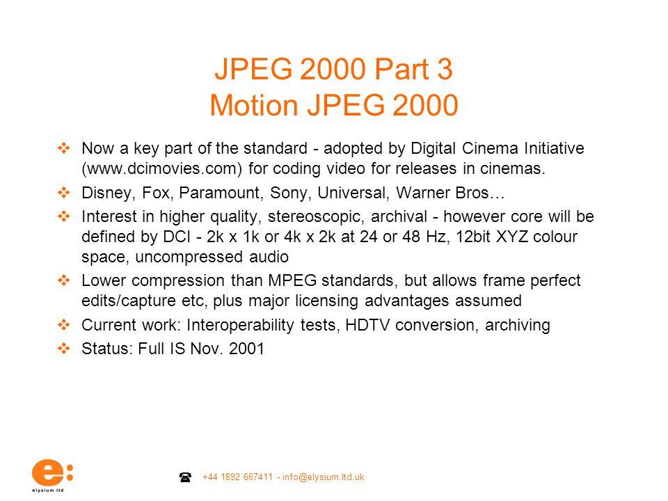 +44 1892 667411 - info@elysium.ltd.uk JPEG 2000 Part 3 Motion JPEG 2000 Now a key part of the standard - adopted by Digital Cinema Initiative (www.dci