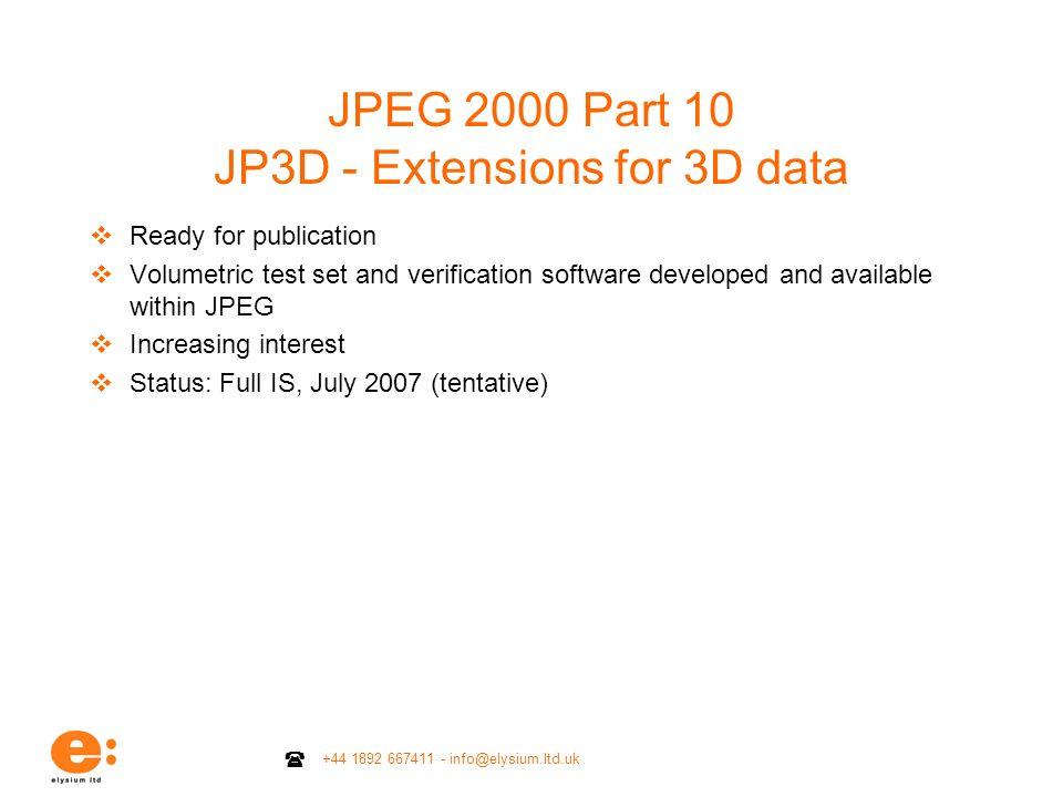 +44 1892 667411 - info@elysium.ltd.uk JPEG 2000 Part 10 JP3D - Extensions for 3D data Ready for publication Volumetric test set and verification softw