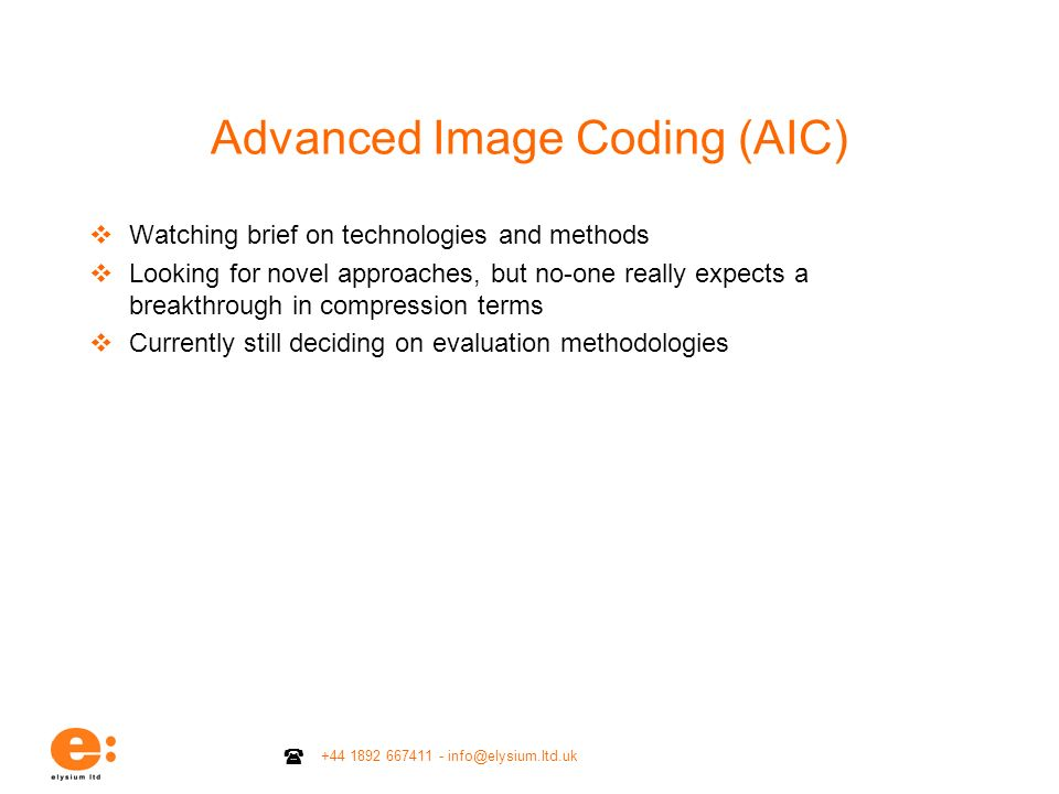 +44 1892 667411 - info@elysium.ltd.uk Advanced Image Coding (AIC) Watching brief on technologies and methods Looking for novel approaches, but no-one