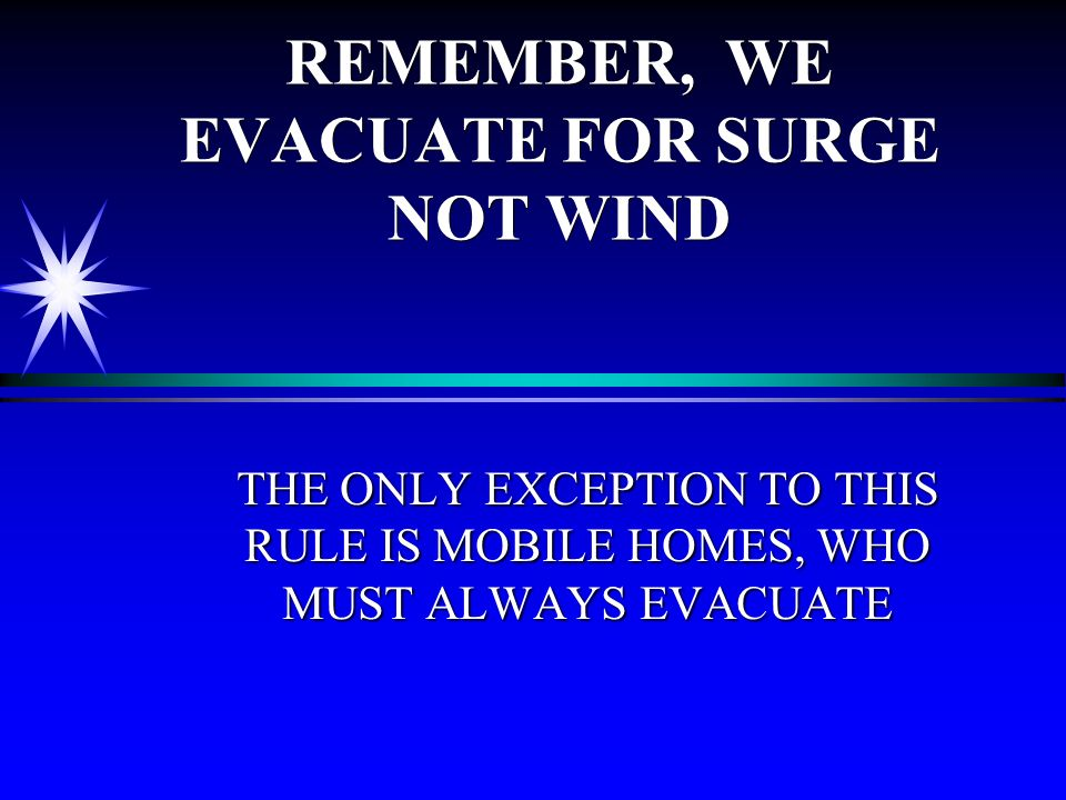REMEMBER, WE EVACUATE FOR SURGE NOT WIND THE ONLY EXCEPTION TO THIS RULE IS MOBILE HOMES, WHO MUST ALWAYS EVACUATE