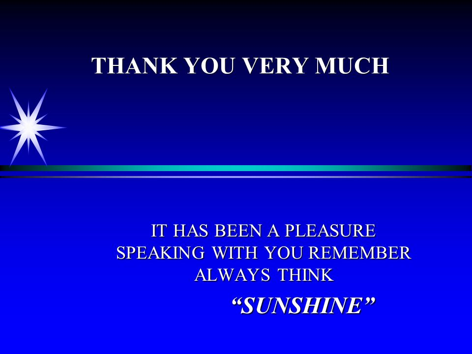 THANK YOU VERY MUCH IT HAS BEEN A PLEASURE SPEAKING WITH YOU REMEMBER ALWAYS THINK SUNSHINE SUNSHINE