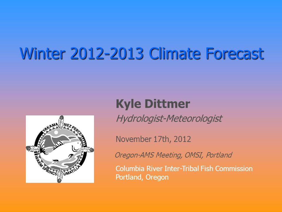 Winter 2012-2013 Climate Forecast Kyle Dittmer Hydrologist-Meteorologist Columbia River Inter-Tribal Fish Commission Portland, Oregon November 17th, 2