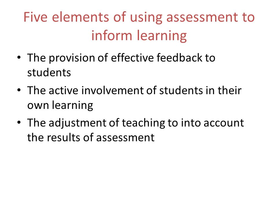 Five elements of using assessment to inform learning The provision of effective feedback to students The active involvement of students in their own learning The adjustment of teaching to into account the results of assessment