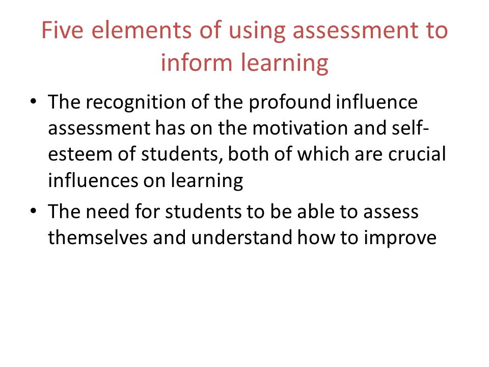 Five elements of using assessment to inform learning The recognition of the profound influence assessment has on the motivation and self- esteem of students, both of which are crucial influences on learning The need for students to be able to assess themselves and understand how to improve