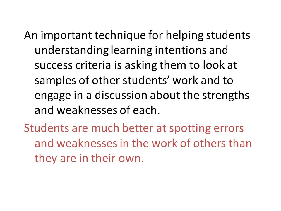 An important technique for helping students understanding learning intentions and success criteria is asking them to look at samples of other students work and to engage in a discussion about the strengths and weaknesses of each.