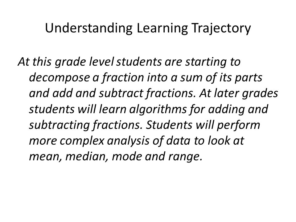 Understanding Learning Trajectory At this grade level students are starting to decompose a fraction into a sum of its parts and add and subtract fractions.