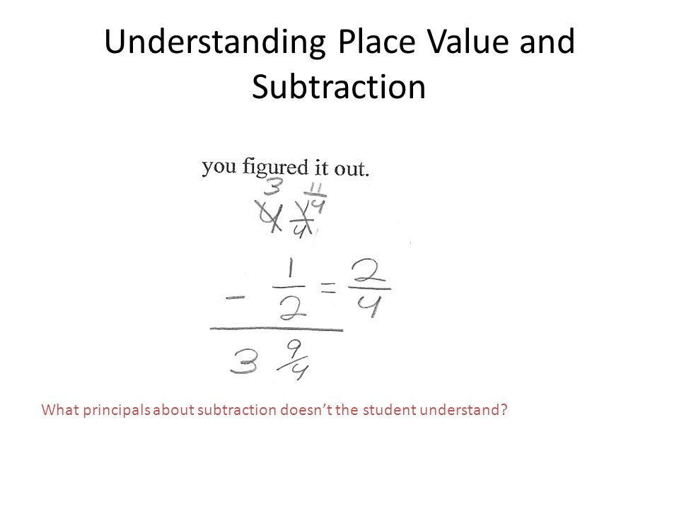Understanding Place Value and Subtraction What principals about subtraction doesnt the student understand