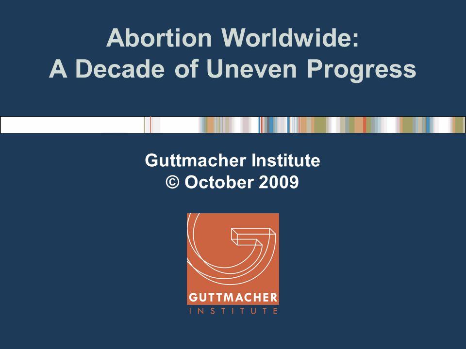 Abortion Worldwide: A Decade of Uneven Progress Guttmacher Institute © October 2009