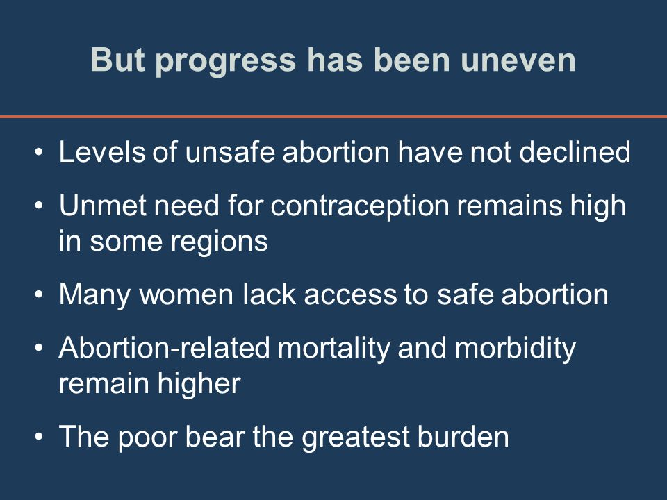 But progress has been uneven Levels of unsafe abortion have not declined Unmet need for contraception remains high in some regions Many women lack acc