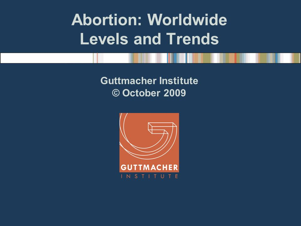 Abortion: Worldwide Levels and Trends Guttmacher Institute © October 2009