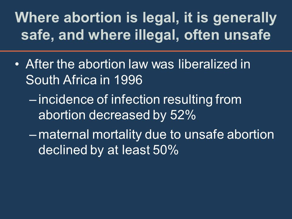 Where abortion is legal, it is generally safe, and where illegal, often unsafe After the abortion law was liberalized in South Africa in 1996 –inciden