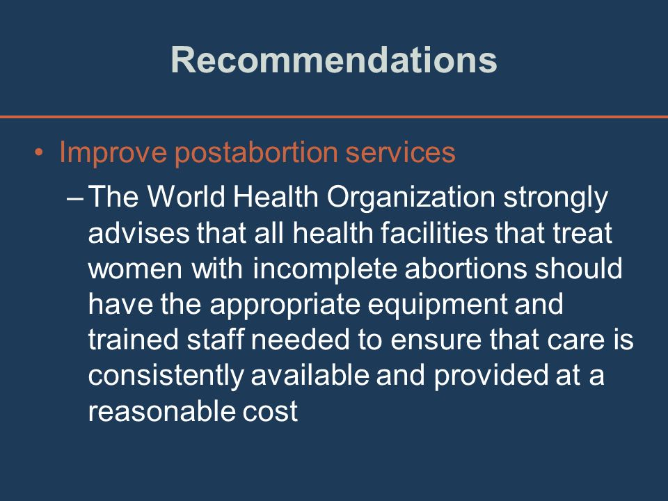 Recommendations Improve postabortion services –The World Health Organization strongly advises that all health facilities that treat women with incompl