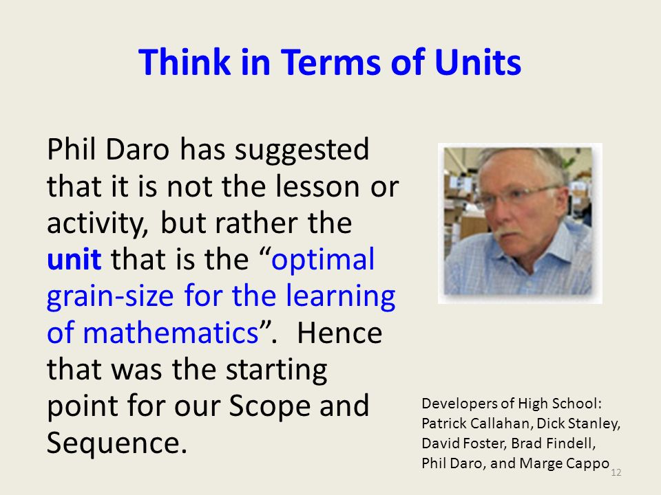 Think in Terms of Units Phil Daro has suggested that it is not the lesson or activity, but rather the unit that is the optimal grain-size for the lear