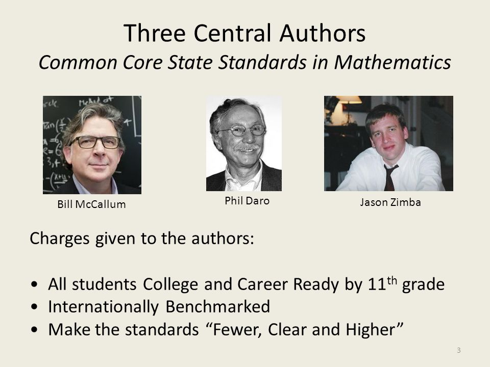 Three Central Authors Common Core State Standards in Mathematics Bill McCallum Phil Daro Jason Zimba Charges given to the authors: All students Colleg