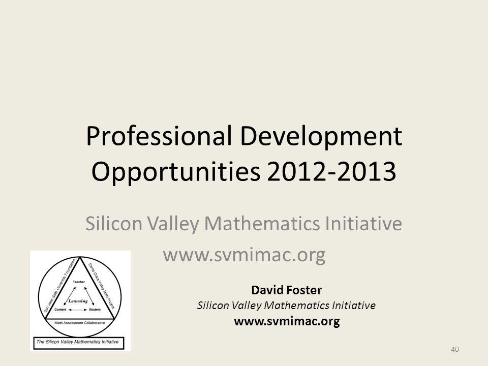 Professional Development Opportunities 2012-2013 Silicon Valley Mathematics Initiative www.svmimac.org David Foster Silicon Valley Mathematics Initiat