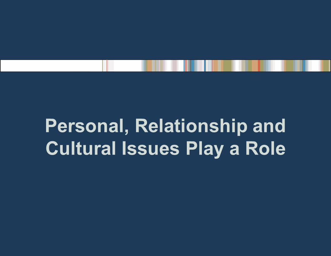 Personal, Relationship and Cultural Issues Play a Role