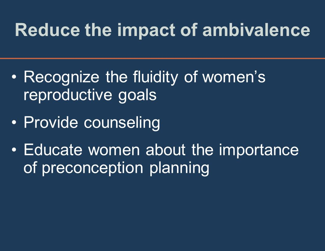 Reduce the impact of ambivalence Recognize the fluidity of womens reproductive goals Provide counseling Educate women about the importance of preconception planning