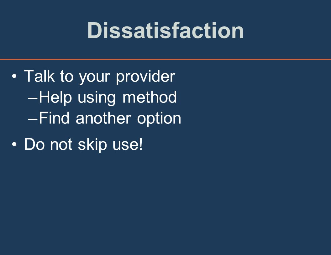 Dissatisfaction Talk to your provider –Help using method –Find another option Do not skip use!