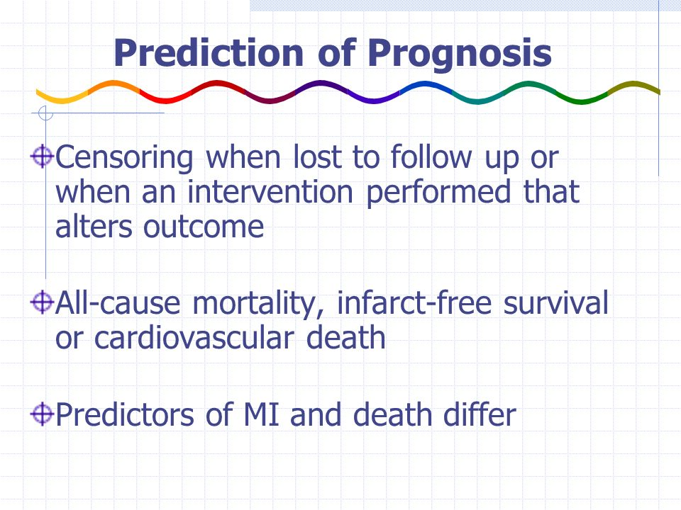 Prediction of Prognosis Censoring when lost to follow up or when an intervention performed that alters outcome All-cause mortality, infarct-free survival or cardiovascular death Predictors of MI and death differ