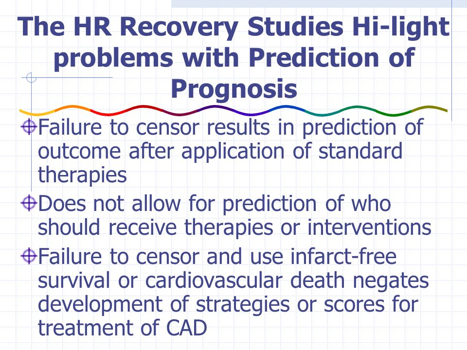 The HR Recovery Studies Hi-light problems with Prediction of Prognosis Failure to censor results in prediction of outcome after application of standard therapies Does not allow for prediction of who should receive therapies or interventions Failure to censor and use infarct-free survival or cardiovascular death negates development of strategies or scores for treatment of CAD