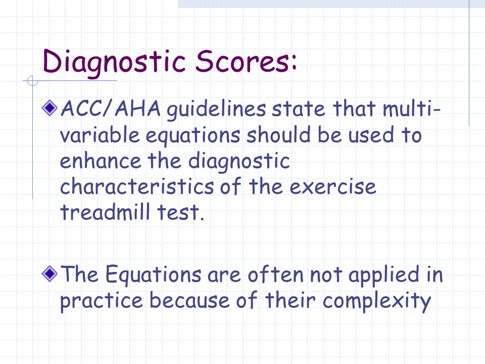 Diagnostic Scores: ACC/AHA guidelines state that multi- variable equations should be used to enhance the diagnostic characteristics of the exercise treadmill test.